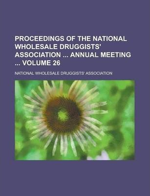 Proceedings of the National Wholesale Druggists' Association Annual Meeting Volume 26