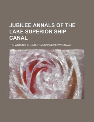 Jubilee Annals of the Lake Superior Ship Canal; The World's Greatest Mechanical Waterway