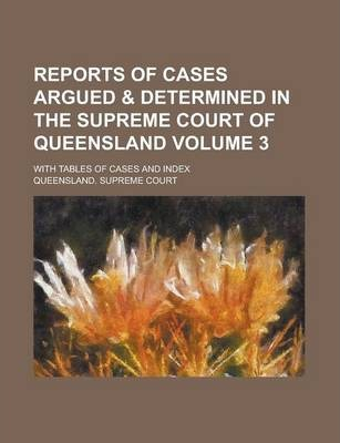 Reports of Cases Argued & Determined in the Supreme Court of Queensland; With Tables of Cases and Index Volume 3
