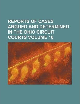 Reports of Cases Argued and Determined in the Ohio Circuit Courts Volume 16