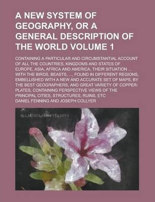 A New System of Geography, or a General Description of the World; Containing a Particular and Circumstantial Account of All the Countries, Kingdoms and States of Europe, Asia, Africa and America, Their Situation ... with the Volume 1