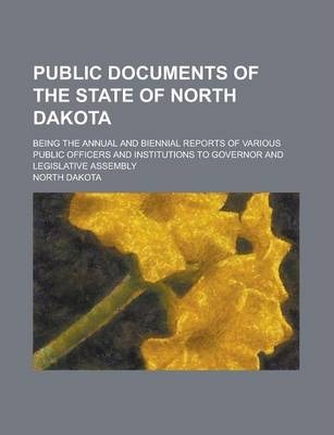 Public Documents of the State of North Dakota; Being the Annual and Biennial Reports of Various Public Officers and Institutions to Governor and Legislative Assembly