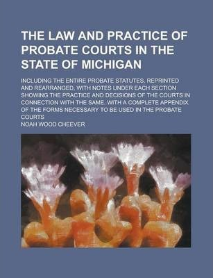 The Law and Practice of Probate Courts in the State of Michigan; Including the Entire Probate Statutes, Reprinted and Rearranged, with Notes Under Each Section Showing the Practice and Decisions of the Courts in Connection with the Same.