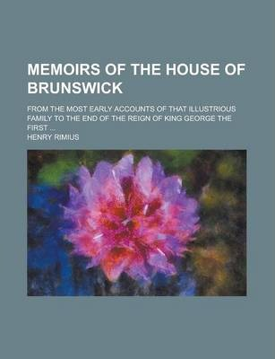 Memoirs of the House of Brunswick; From the Most Early Accounts of That Illustrious Family to the End of the Reign of King George the First ...