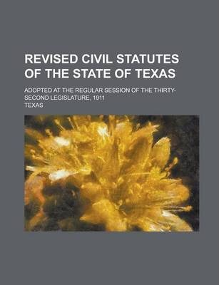 Revised Civil Statutes of the State of Texas; Adopted at the Regular Session of the Thirty-Second Legislature, 1911