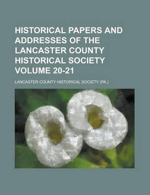 Historical Papers and Addresses of the Lancaster County Historical Society Volume 20-21