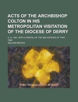 Acts of the Archbishop Colton in His Metropolitan Visitation of the Diocese of Derry; A. D. 1397, with a Rental of the See Estates at That Time
