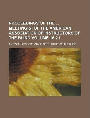 Proceedings of the Meeting[s] of the American Association of Instructors of the Blind Volume 16-21