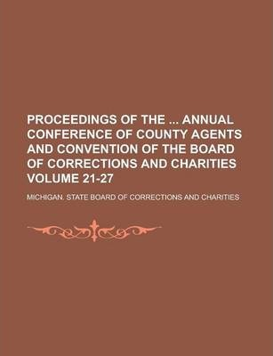 Proceedings of the Annual Conference of County Agents and Convention of the Board of Corrections and Charities Volume 21-27