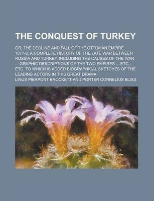 The Conquest of Turkey; Or, the Decline and Fall of the Ottoman Empire. 1877-8. a Complete History of the Late War Between Russia and Turkey, Including the Causes of the War ... Graphic Descriptions of the Two Empires ... Etc., Etc. to