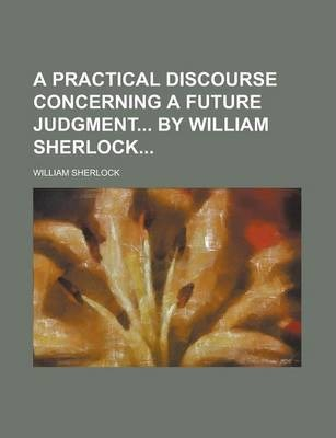 A Practical Discourse Concerning a Future Judgment by William Sherlock