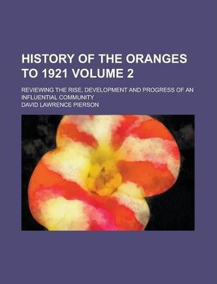 History of the Oranges to 1921; Reviewing the Rise, Development and Progress of an Influential Community Volume 2