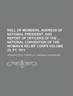 Roll of Members, Address of National President, and Report of Officers of the National Convention of the Woman's Relief Corps Volume 29, PT. 1911
