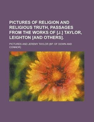 Pictures of Religion and Religious Truth, Passages from the Works of [J.] Taylor, Leighton [And Others]