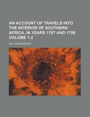 An Account of Travels Into the Interior of Southern Africa, in Years 1797 and 1798 Volume 1-2