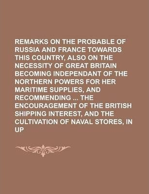 Remarks on the Probable Conduct of Russia and France Towards This Country, Also on the Necessity of Great Britain Becoming Independant of the Northern Powers for Her Maritime Supplies, and Recommending the Encouragement of the British