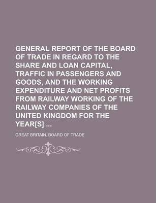 General Report of the Board of Trade in Regard to the Share and Loan Capital, Traffic in Passengers and Goods, and the Working Expenditure and Net Profits from Railway Working of the Railway Companies of the United Kingdom for the Year[s]