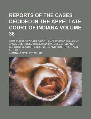Reports of the Cases Decided in the Appellate Court of Indiana; With Tables of Cases Reported and Cited, Tables of Cases Overruled or Limited, Statutes Cited and Construed, Court Rules Cited and Construed, and an Index... Volume 36