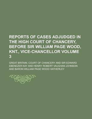 Reports of Cases Adjudged in the High Court of Chancery, Before Sir William Page Wood, Knt., Vice-Chancellor Volume 3