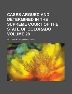 Cases Argued and Determined in the Supreme Court of the State of Colorado Volume 28
