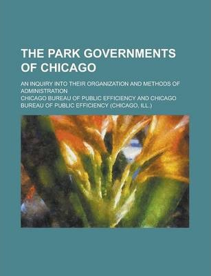 The Park Governments of Chicago; An Inquiry Into Their Organization and Methods of Administration