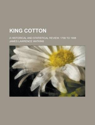 King Cotton; A Historical and Statistical Review, 1790 to 1908