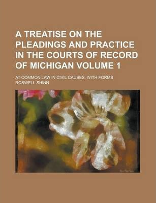 A Treatise on the Pleadings and Practice in the Courts of Record of Michigan; At Common Law in Civil Causes, with Forms Volume 1