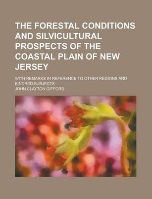The Forestal Conditions and Silvicultural Prospects of the Coastal Plain of New Jersey; With Remarks in Reference to Other Regions and Kindred Subjects
