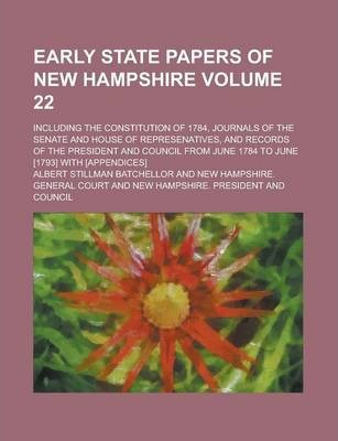 Early State Papers of New Hampshire; Including the Constitution of 1784, Journals of the Senate and House of Represenatives, and Records of the President and Council from June 1784 to June [1793] with [Appendices] Volume 22