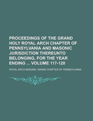 Proceedings of the Grand Holy Royal Arch Chapter of Pennsylvania and Masonic Jurisdiction Thereunto Belonging, for the Year Ending Volume 117-120