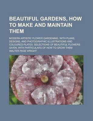 Beautiful Gardens, How to Make and Maintain Them; Modern Artistic Flower Gardening, with Plans, Designs, and Photographic Illustrations and Coloured Plates. Selections of Beautiful Flowers Given, with Particulars of How to Grow Them