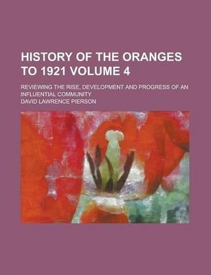 History of the Oranges to 1921; Reviewing the Rise, Development and Progress of an Influential Community Volume 4
