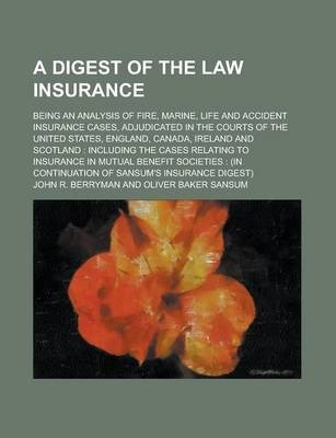 A Digest of the Law Insurance; Being an Analysis of Fire, Marine, Life and Accident Insurance Cases, Adjudicated in the Courts of the United States, England, Canada, Ireland and Scotland