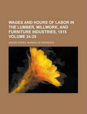 Wages and Hours of Labor in the Lumber, Millwork, and Furniture Industries, 1915 Volume 24-29