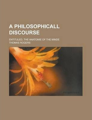 A Philosophicall Discourse; Entituled, the Anatomie of the Minde
