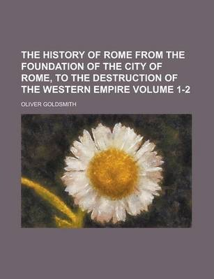 The History of Rome from the Foundation of the City of Rome, to the Destruction of the Western Empire Volume 1-2