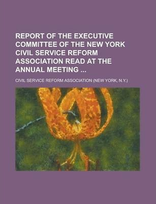 Report of the Executive Committee of the New York Civil Service Reform Association Read at the Annual Meeting