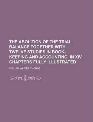 The Abolition of the Trial Balance Together with Twelve Studies in Book-Keeping and Accounting. in XIV Chapters Fully Illustrated