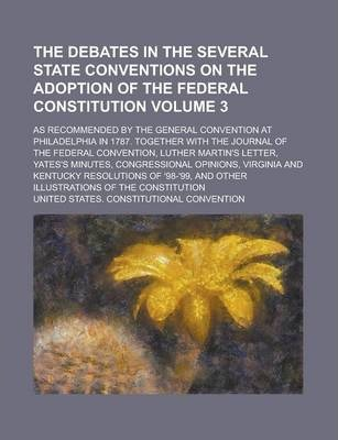 The Debates in the Several State Conventions on the Adoption of the Federal Constitution; As Recommended by the General Convention at Philadelphia in 1787. Together with the Journal of the Federal Convention, Luther Martin's Volume 3
