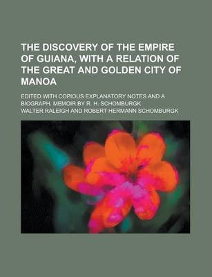 The Discovery of the Empire of Guiana, with a Relation of the Great and Golden City of Manoa; Edited with Copious Explanatory Notes and a Biograph. Memoir by R. H. Schomburgk
