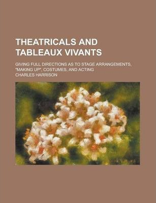 """Theatricals and Tableaux Vivants; Giving Full Directions as to Stage Arrangements, """"Making Up,"""" Costumes, and Acting"""