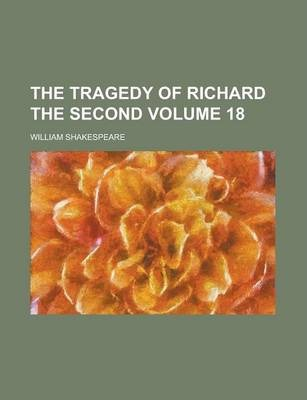 The Tragedy of Richard the Second Volume 18