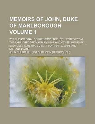 Memoirs of John, Duke of Marlborough; With His Original Correspondence, Collected from the Family Records at Blenheim, and Other Authentic Sources; Illustrated with Portraits, Maps and Military Plans Volume 1