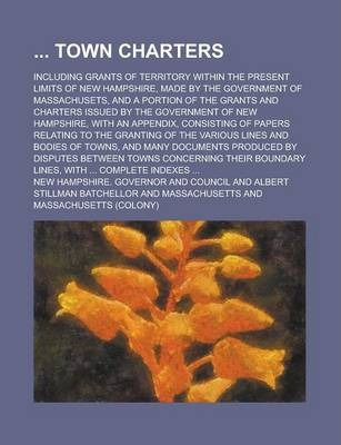 Town Charters; Including Grants of Territory Within the Present Limits of New Hampshire, Made by the Government of Massachusets, and a Portion of the