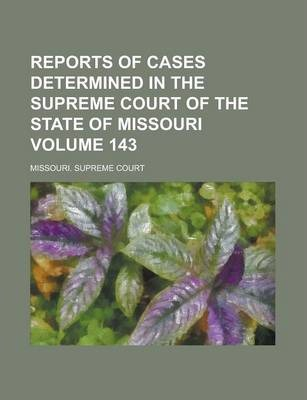 Reports of Cases Determined in the Supreme Court of the State of Missouri Volume 143