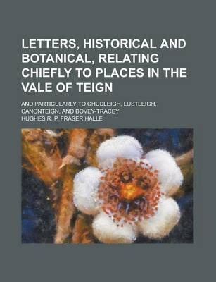 Letters, Historical and Botanical, Relating Chiefly to Places in the Vale of Teign; And Particularly to Chudleigh, Lustleigh, Canonteign, and Bovey-Tracey