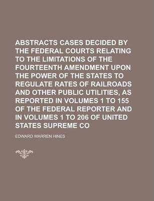 Abstracts of Cases Decided by the Federal Courts Relating to the Limitations of the Fourteenth Amendment Upon the Power of the States to Regulate Rates of Railroads and Other Public Utilities, as Reported in Volumes 1 to 155 of the