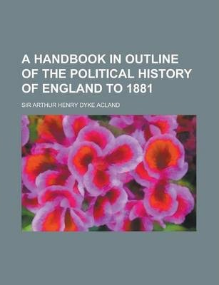 A Handbook in Outline of the Political History of England to 1881