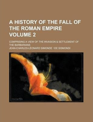 A History of the Fall of the Roman Empire; Comprising a View of the Invasion & Settlement of the Barbarians Volume 2