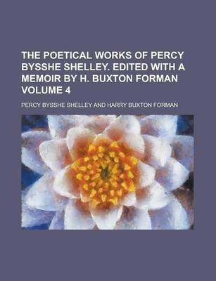 The Poetical Works of Percy Bysshe Shelley. Edited with a Memoir by H. Buxton Forman Volume 4